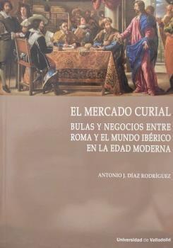 MERCADO CURIAL, EL. BULAS Y NEGOCIOS ENTRE ROMA Y EL MUNDO IBÉRICO EN LA EDAD MO