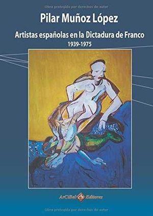 ARTISTAS ESPAÑOLAS EN LA DICTADURA DE FRANCO (1939 Y 1975)