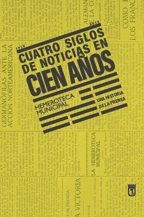 CUATRO SIGLOS DE NOTICIAS EN CIEN AÑOS. HEMEROTECA MUNICIPAL DE MADRID (1918-2018)